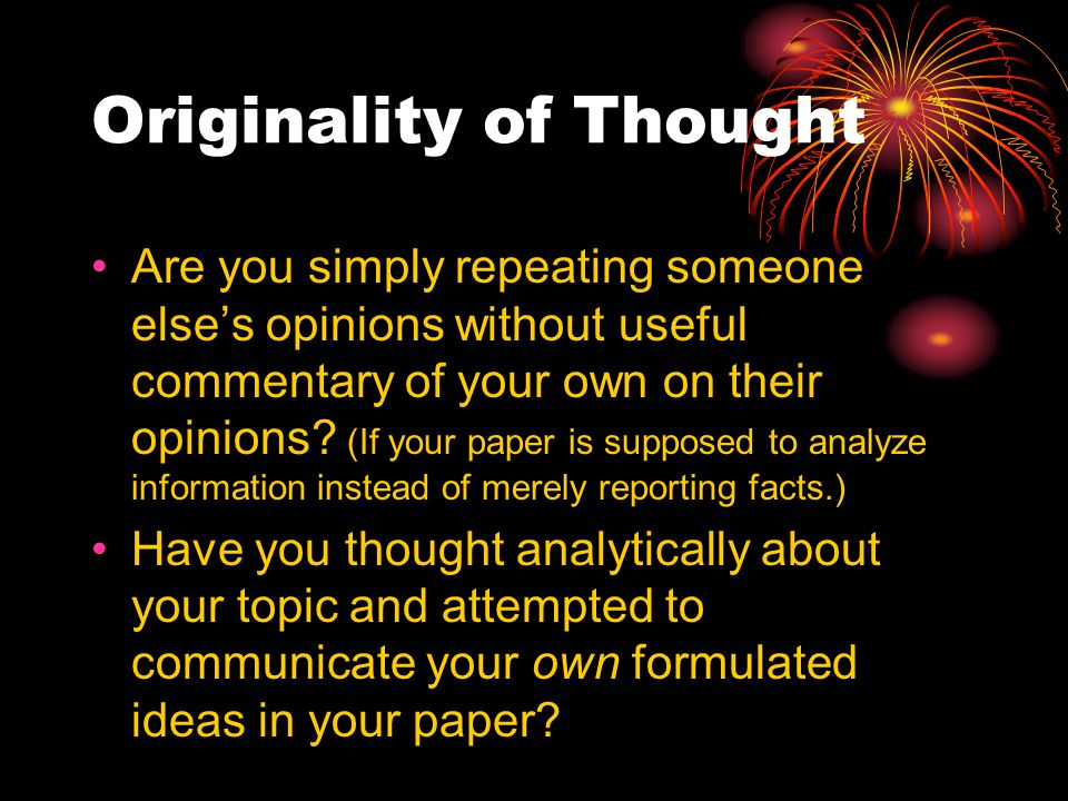 Originality of Thought Are you simply repeating someone else's opinions without useful commentary of your own on their opinions.