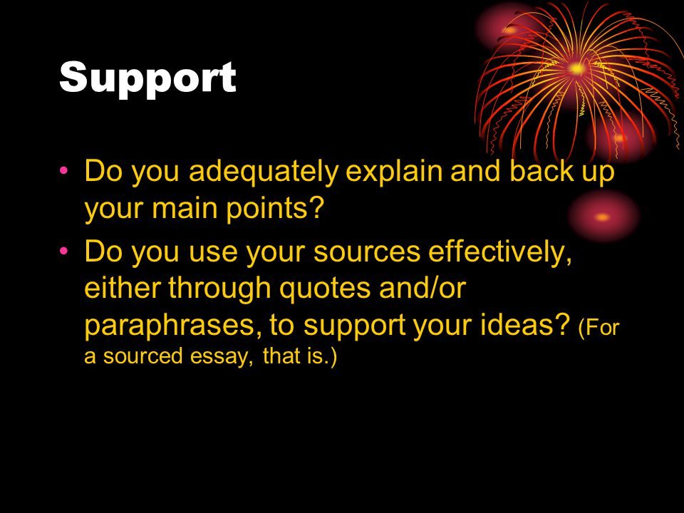 Support Do you adequately explain and back up your main points.
