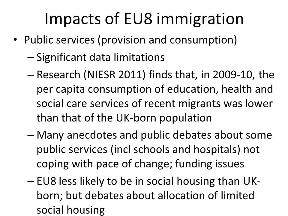 Impacts of EU8 immigration Public services (provision and consumption) – Significant data limitations – Research (NIESR 2011) finds that, in , the per capita consumption of education, health and social care services of recent migrants was lower than that of the UK-born population – Many anecdotes and public debates about some public services (incl schools and hospitals) not coping with pace of change; funding issues – EU8 less likely to be in social housing than UK- born; but debates about allocation of limited social housing