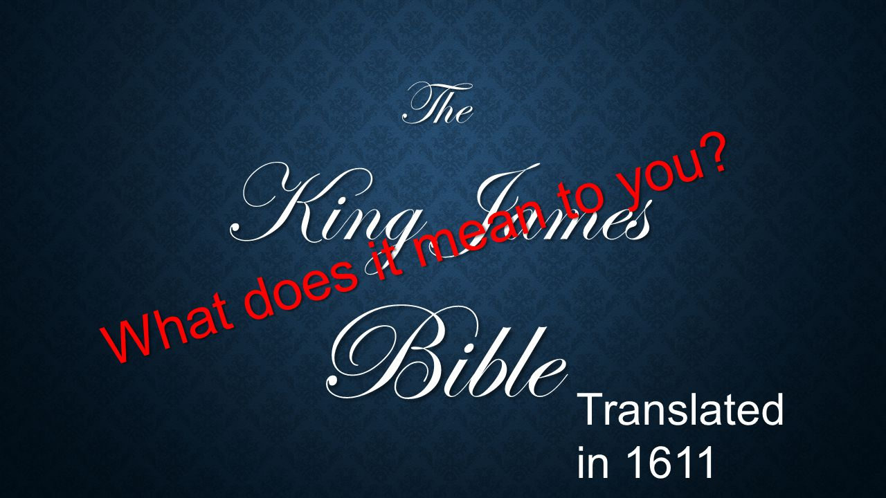 The King James Bible What does it mean to you? Translated in