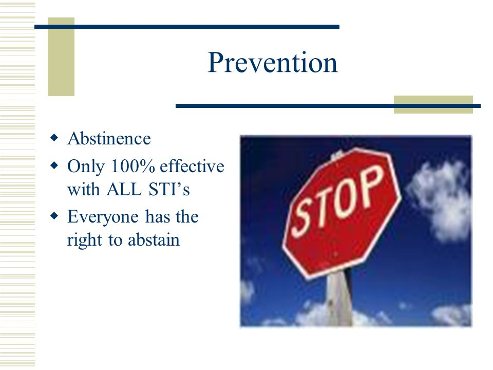 Prevention  Abstinence  Only 100% effective with ALL STI's  Everyone has the right to abstain