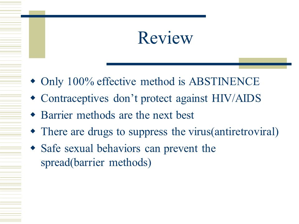Review  Only 100% effective method is ABSTINENCE  Contraceptives don't protect against HIV/AIDS  Barrier methods are the next best  There are drugs to suppress the virus(antiretroviral)  Safe sexual behaviors can prevent the spread(barrier methods)