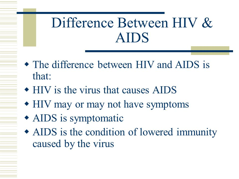 Difference Between HIV & AIDS  The difference between HIV and AIDS is that:  HIV is the virus that causes AIDS  HIV may or may not have symptoms  AIDS is symptomatic  AIDS is the condition of lowered immunity caused by the virus