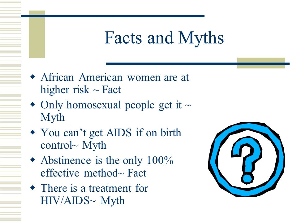 Facts and Myths  African American women are at higher risk ~ Fact  Only homosexual people get it ~ Myth  You can't get AIDS if on birth control~ Myth  Abstinence is the only 100% effective method~ Fact  There is a treatment for HIV/AIDS~ Myth