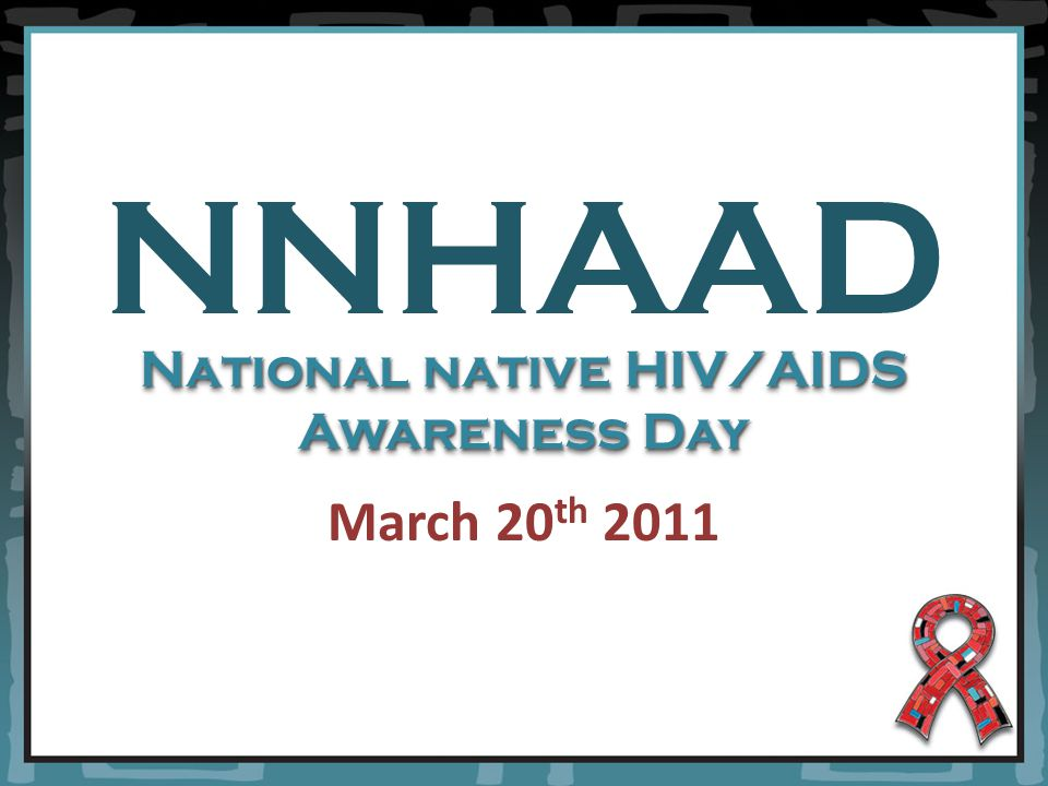NNHAAD March 20 th 2011 National native HIV/AIDS Awareness Day