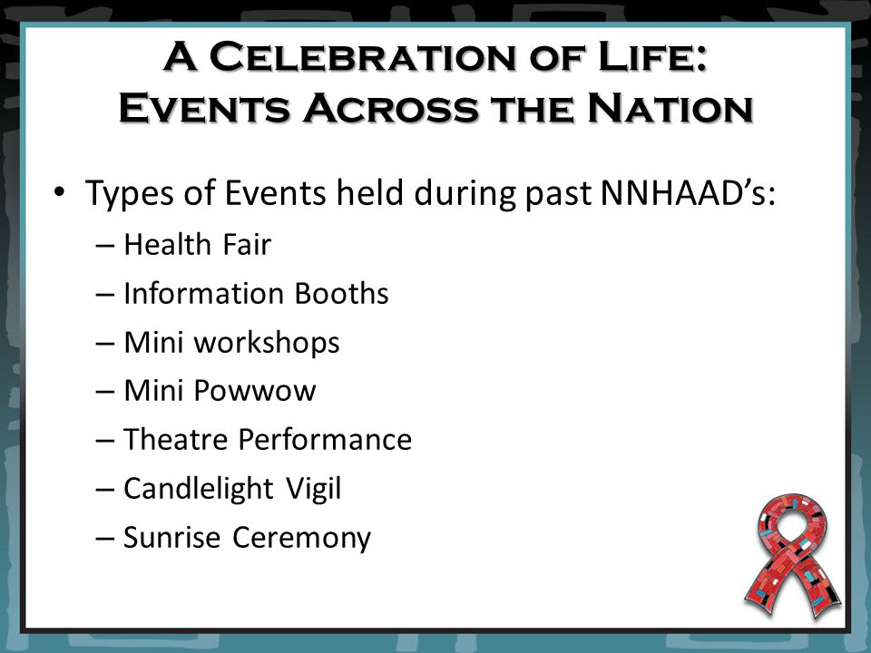 Types of Events held during past NNHAAD's: – Health Fair – Information Booths – Mini workshops – Mini Powwow – Theatre Performance – Candlelight Vigil – Sunrise Ceremony