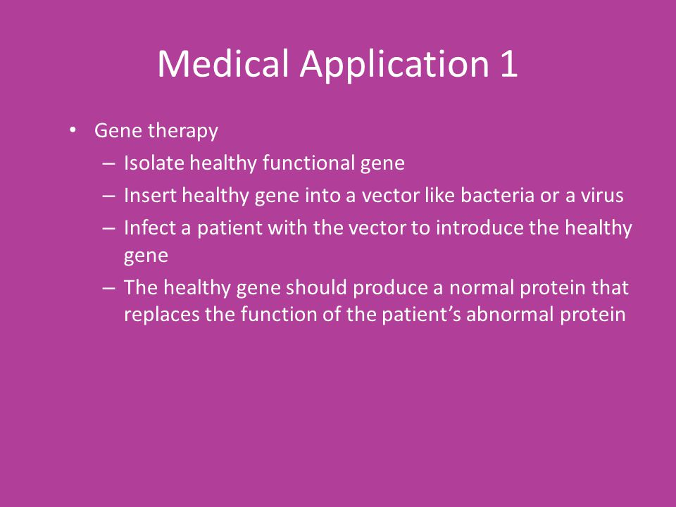 Medical Application 1 Gene therapy – Isolate healthy functional gene – Insert healthy gene into a vector like bacteria or a virus – Infect a patient with the vector to introduce the healthy gene – The healthy gene should produce a normal protein that replaces the function of the patient's abnormal protein