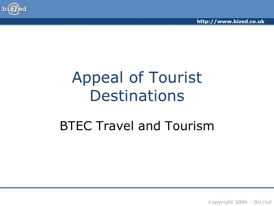 Copyright 2006 – Biz/ed Appeal of Tourist Destinations BTEC Travel and Tourism