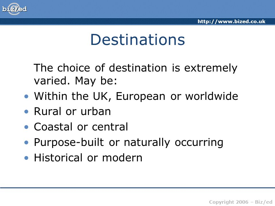 Copyright 2006 – Biz/ed Destinations The choice of destination is extremely varied.