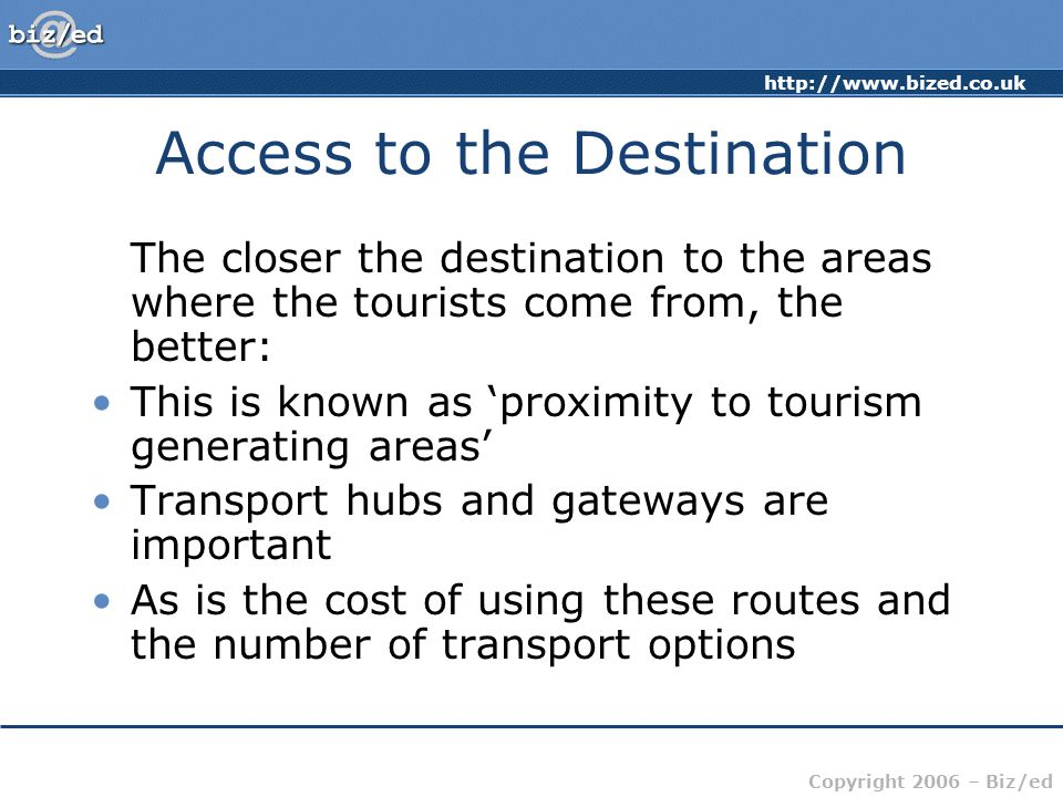 Copyright 2006 – Biz/ed Access to the Destination The closer the destination to the areas where the tourists come from, the better: This is known as 'proximity to tourism generating areas' Transport hubs and gateways are important As is the cost of using these routes and the number of transport options
