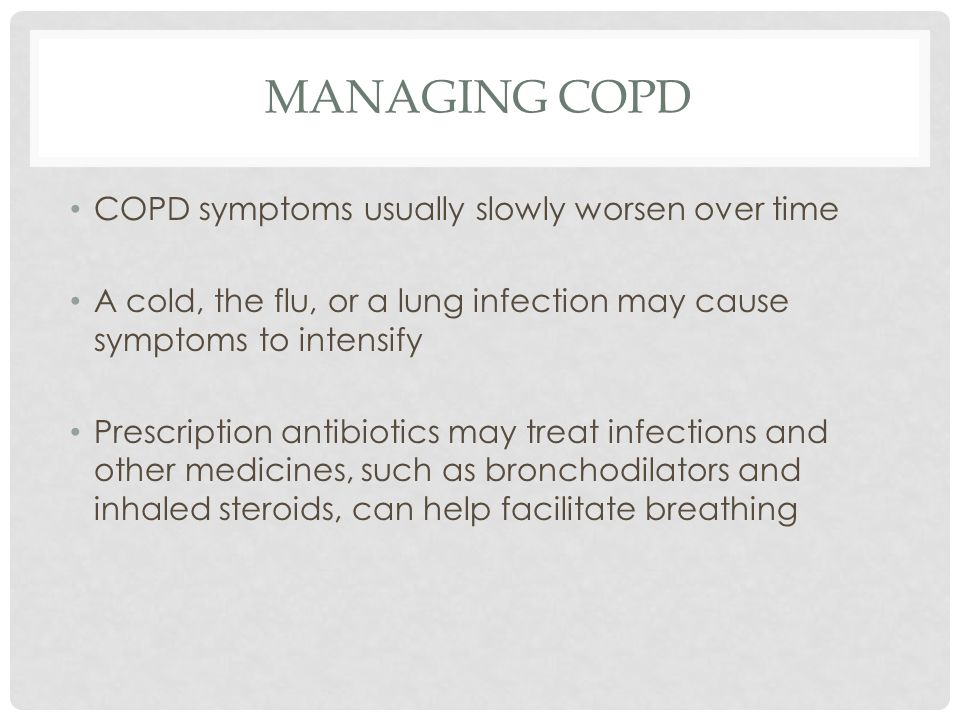 MANAGING COPD COPD symptoms usually slowly worsen over time A cold, the flu, or a lung infection may cause symptoms to intensify Prescription antibiotics may treat infections and other medicines, such as bronchodilators and inhaled steroids, can help facilitate breathing