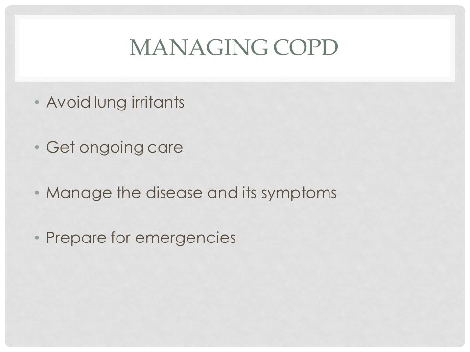 MANAGING COPD Avoid lung irritants Get ongoing care Manage the disease and its symptoms Prepare for emergencies