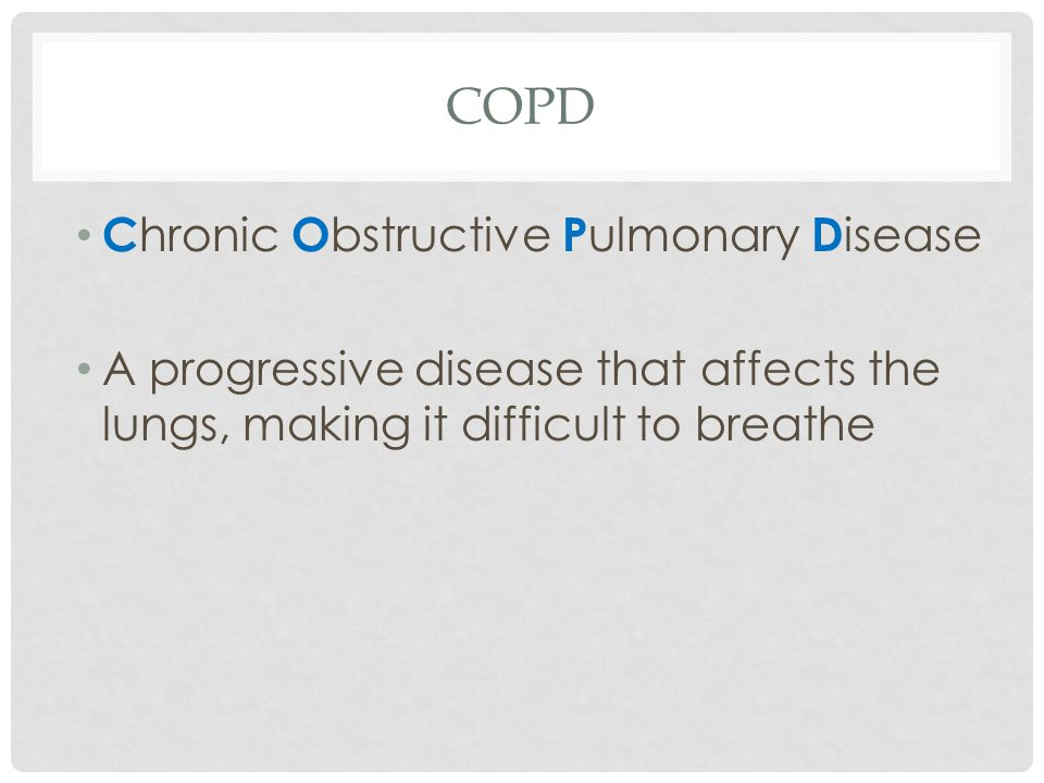 COPD C hronic O bstructive P ulmonary D isease A progressive disease that affects the lungs, making it difficult to breathe