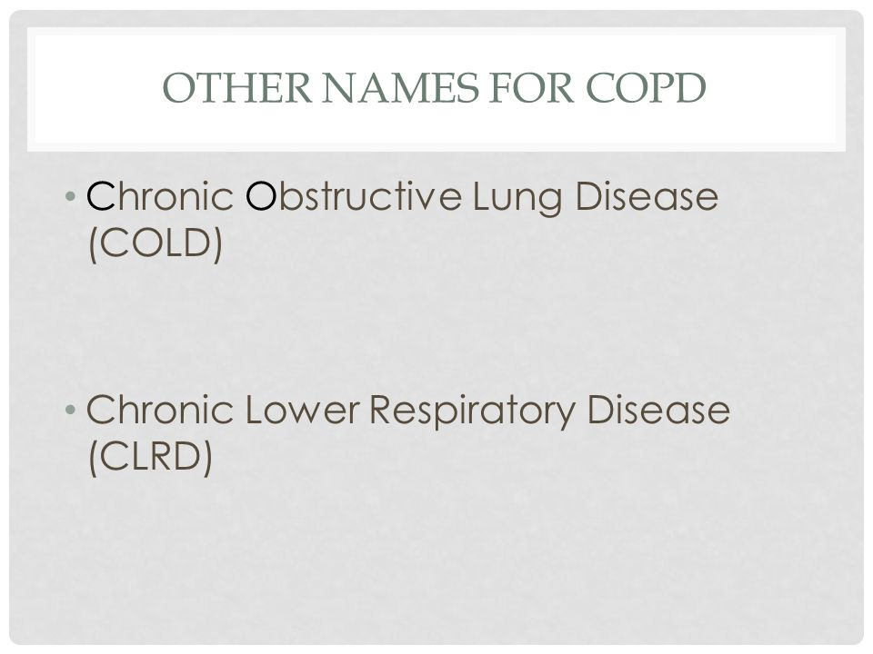 OTHER NAMES FOR COPD Chronic Obstructive Lung Disease (COLD) Chronic Lower Respiratory Disease (CLRD)