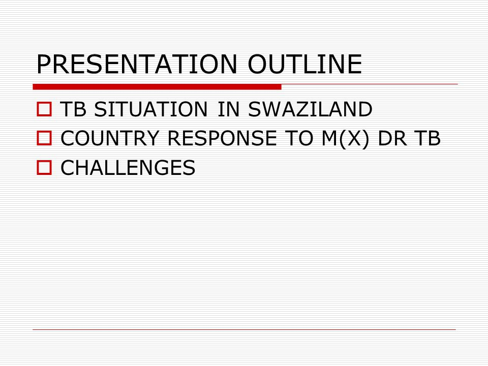PRESENTATION OUTLINE  TB SITUATION IN SWAZILAND  COUNTRY RESPONSE TO M(X) DR TB  CHALLENGES