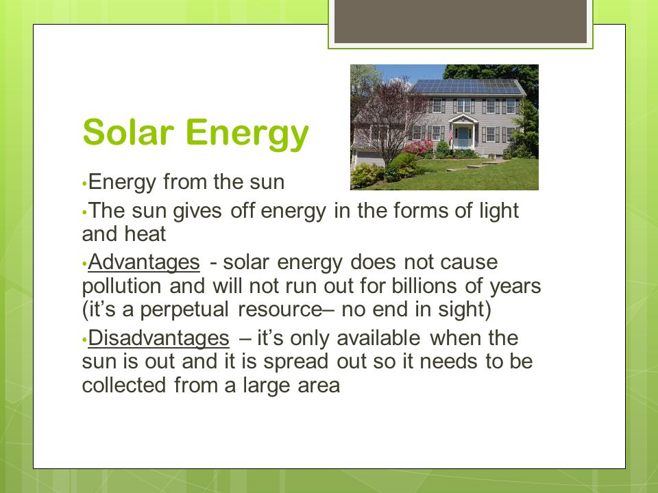 Solar Energy Energy from the sun The sun gives off energy in the forms of light and heat Advantages - solar energy does not cause pollution and will not run out for billions of years (it's a perpetual resource– no end in sight) Disadvantages – it's only available when the sun is out and it is spread out so it needs to be collected from a large area
