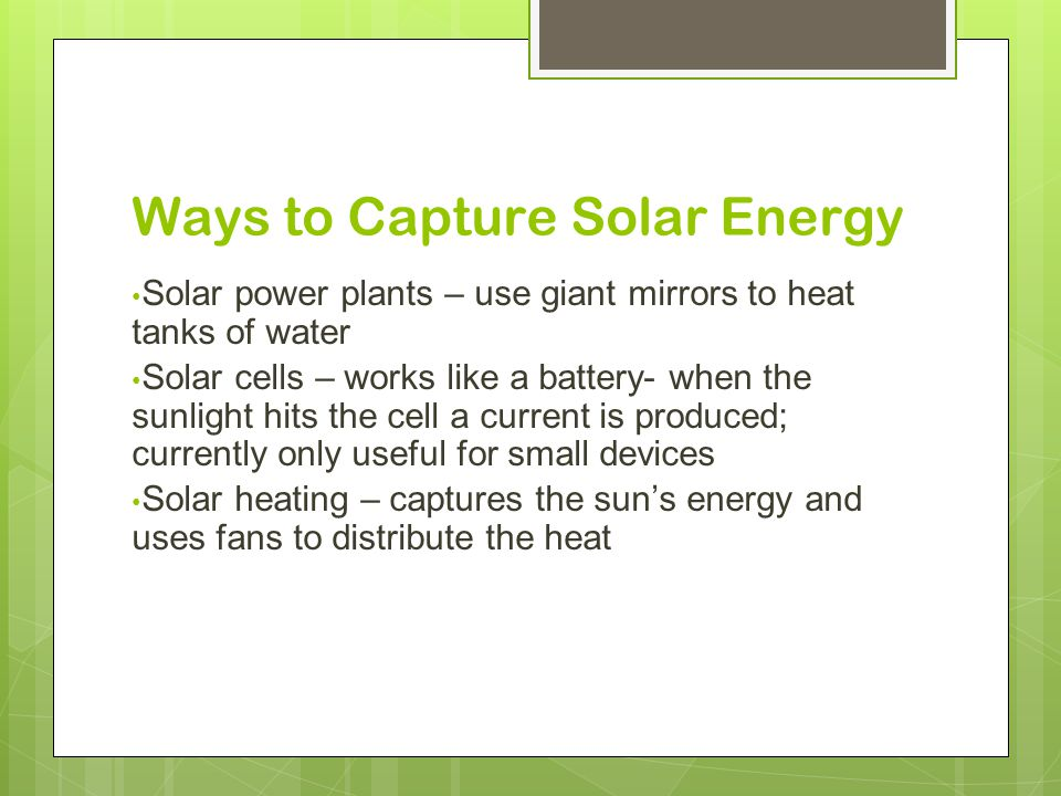 Ways to Capture Solar Energy Solar power plants – use giant mirrors to heat tanks of water Solar cells – works like a battery- when the sunlight hits the cell a current is produced; currently only useful for small devices Solar heating – captures the sun's energy and uses fans to distribute the heat