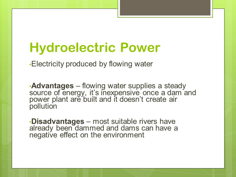 Hydroelectric Power Electricity produced by flowing water Advantages – flowing water supplies a steady source of energy, it's inexpensive once a dam and power plant are built and it doesn't create air pollution Disadvantages – most suitable rivers have already been dammed and dams can have a negative effect on the environment