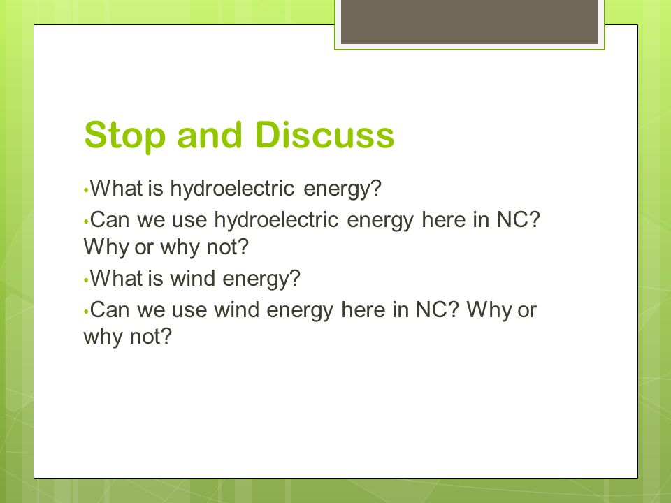 Stop and Discuss What is hydroelectric energy. Can we use hydroelectric energy here in NC.
