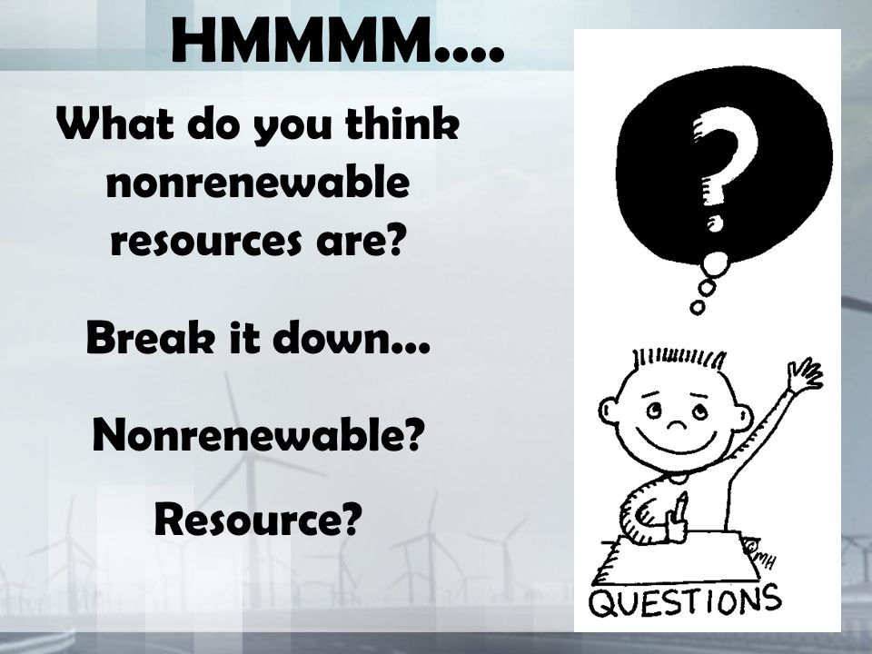HMMMM.... What do you think nonrenewable resources are Break it down... Nonrenewable Resource