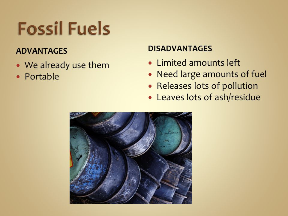 ADVANTAGES We already use them Portable DISADVANTAGES Limited amounts left Need large amounts of fuel Releases lots of pollution Leaves lots of ash/residue