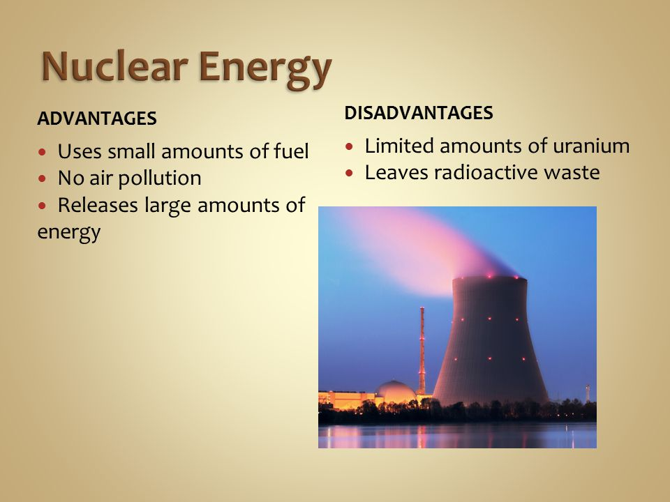 ADVANTAGES Uses small amounts of fuel No air pollution Releases large amounts of energy DISADVANTAGES Limited amounts of uranium Leaves radioactive waste