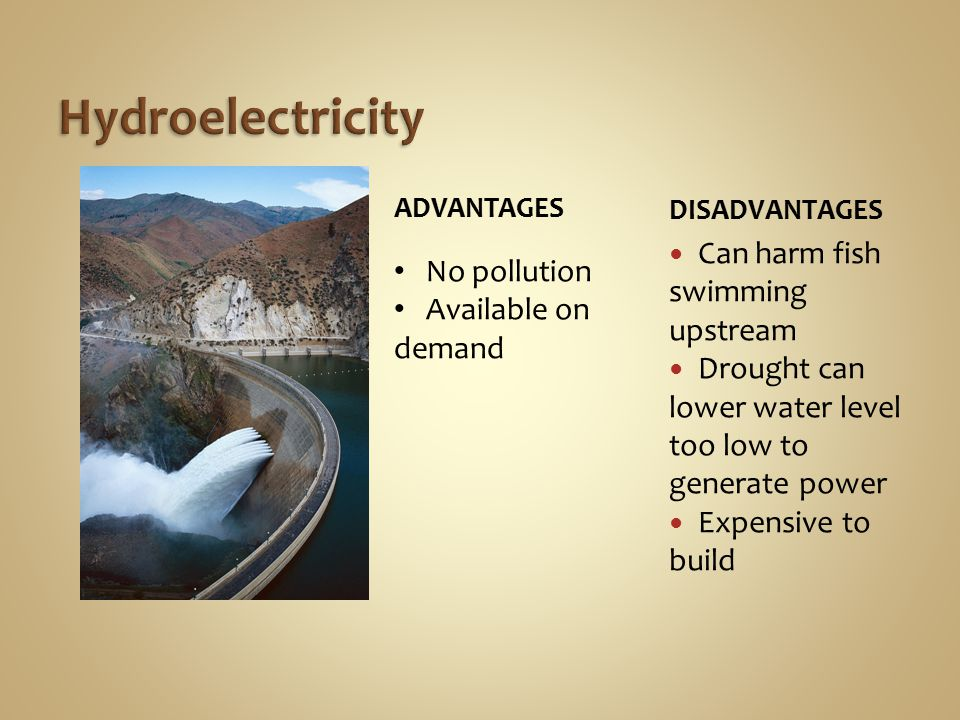 DISADVANTAGES Can harm fish swimming upstream Drought can lower water level too low to generate power Expensive to build No pollution Available on demand ADVANTAGES