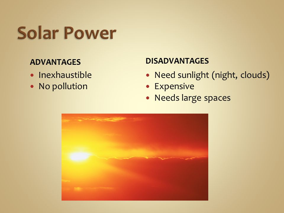 ADVANTAGES Inexhaustible No pollution DISADVANTAGES Need sunlight (night, clouds) Expensive Needs large spaces