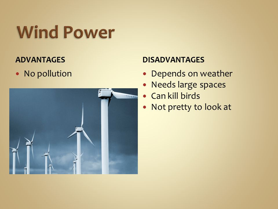ADVANTAGES No pollution DISADVANTAGES Depends on weather Needs large spaces Can kill birds Not pretty to look at