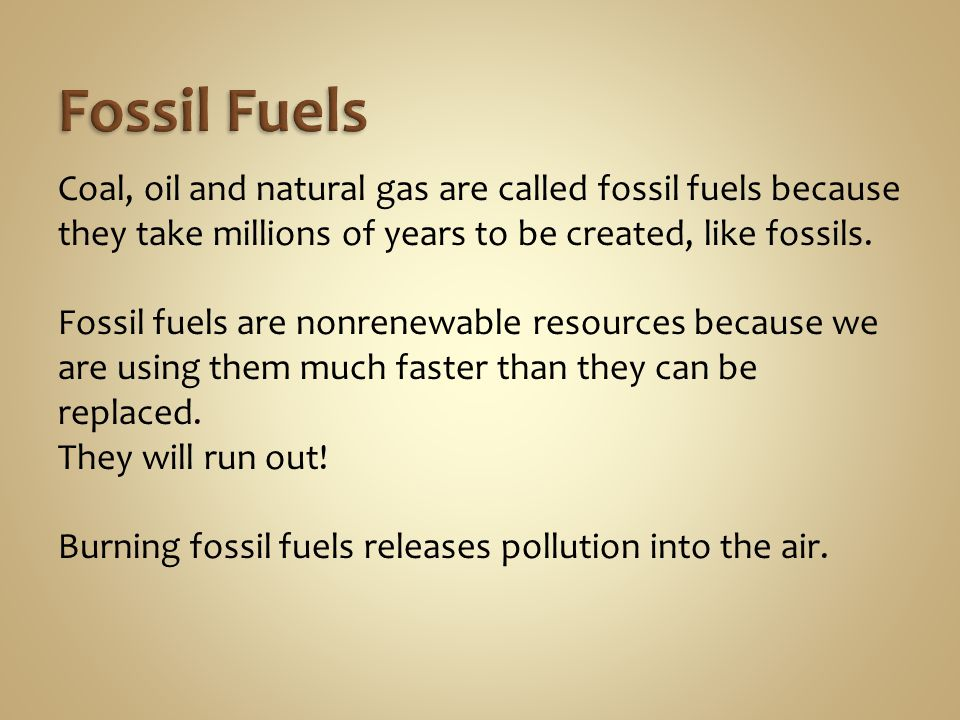 Coal, oil and natural gas are called fossil fuels because they take millions of years to be created, like fossils.