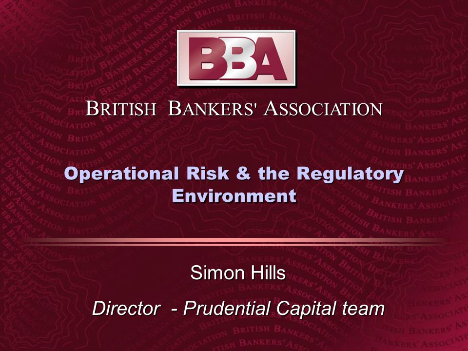 B RITISH B ANKERS A SSOCIATION Operational Risk & the Regulatory Environment Simon Hills Director - Prudential Capital team