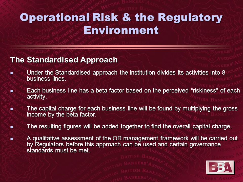 Operational Risk & the Regulatory Environment The Standardised Approach n Under the Standardised approach the institution divides its activities into 8 business lines.