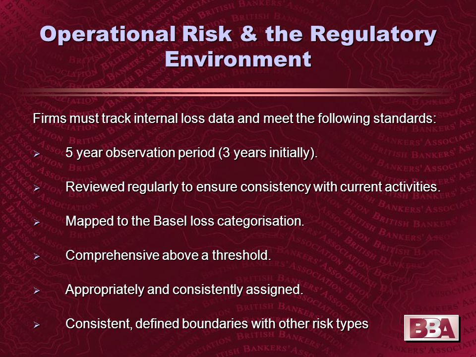 Operational Risk & the Regulatory Environment Firms must track internal loss data and meet the following standards:  5 year observation period (3 years initially).