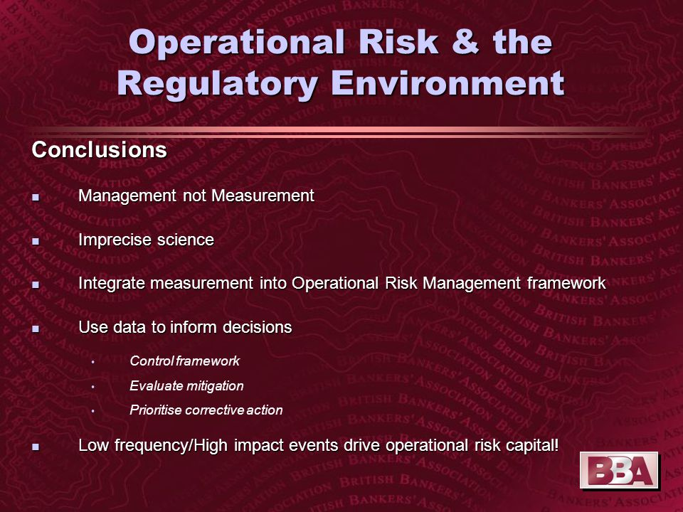 Operational Risk & the Regulatory Environment Conclusions n Management not Measurement n Imprecise science n Integrate measurement into Operational Risk Management framework n Use data to inform decisions Control framework Evaluate mitigation Prioritise corrective action n Low frequency/High impact events drive operational risk capital!