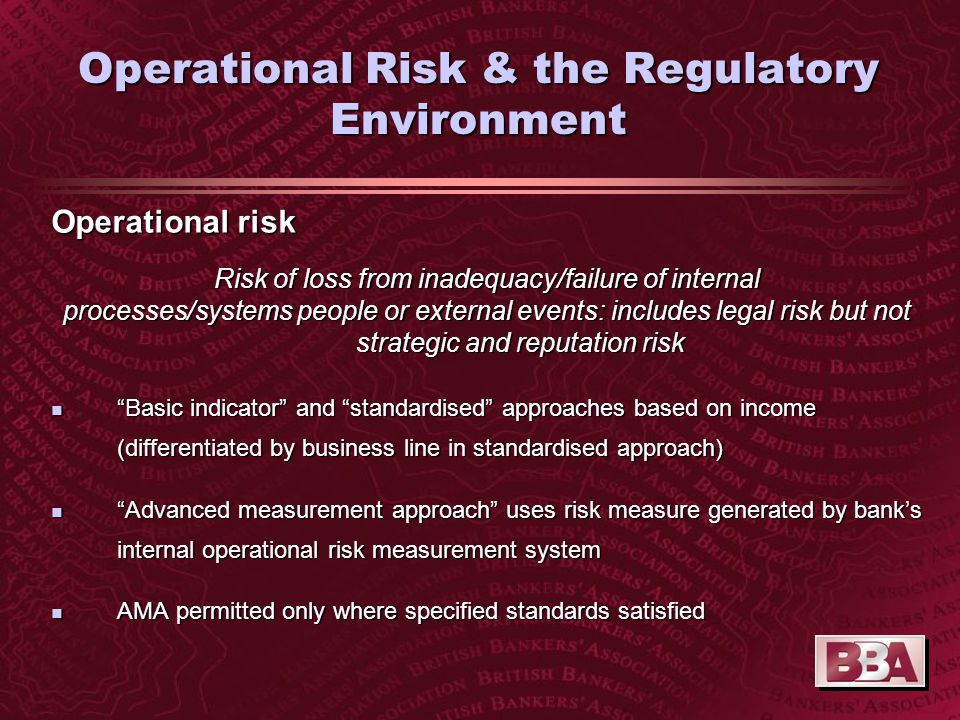 Operational Risk & the Regulatory Environment Operational risk Risk of loss from inadequacy/failure of internal processes/systems people or external events: includes legal risk but not strategic and reputation risk n Basic indicator and standardised approaches based on income (differentiated by business line in standardised approach) n Advanced measurement approach uses risk measure generated by bank's internal operational risk measurement system n AMA permitted only where specified standards satisfied