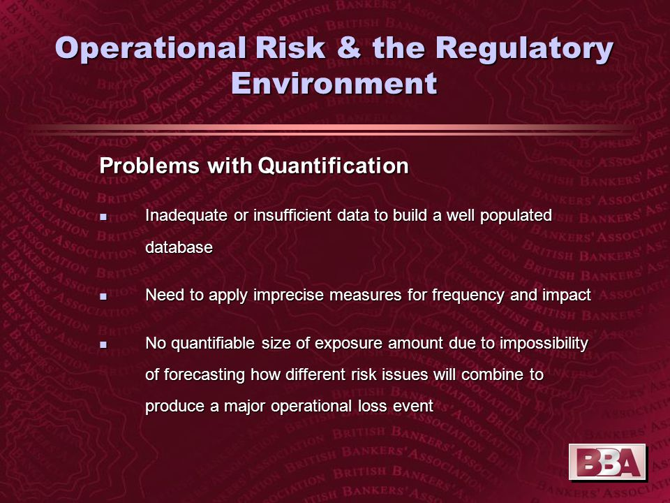 Operational Risk & the Regulatory Environment Problems with Quantification n Inadequate or insufficient data to build a well populated database n Need to apply imprecise measures for frequency and impact n No quantifiable size of exposure amount due to impossibility of forecasting how different risk issues will combine to produce a major operational loss event