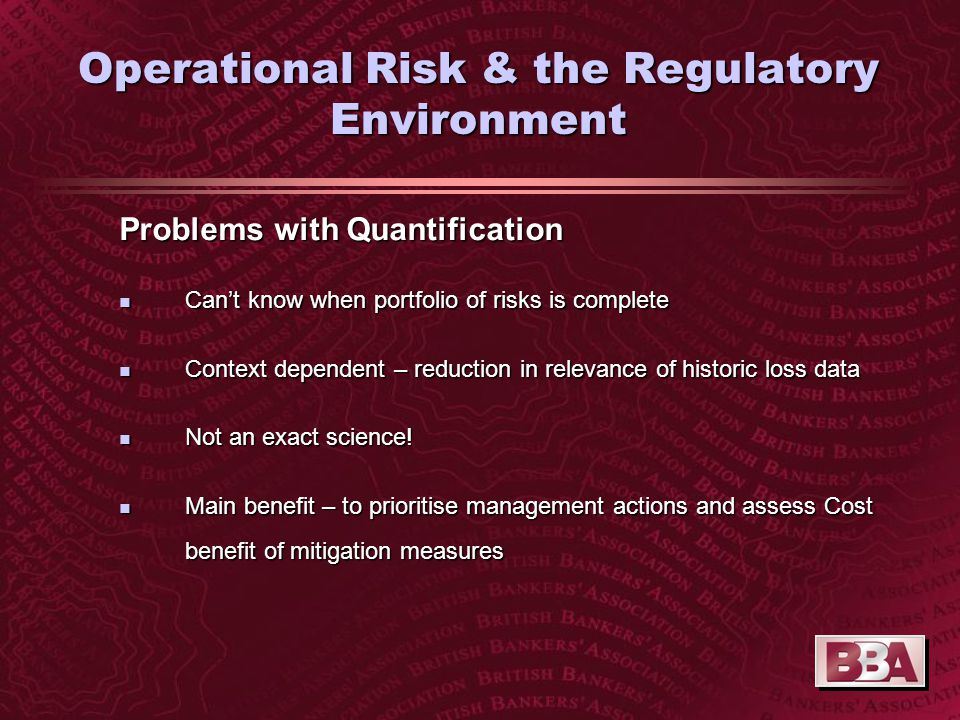 Operational Risk & the Regulatory Environment Problems with Quantification n Can't know when portfolio of risks is complete n Context dependent – reduction in relevance of historic loss data n Not an exact science.