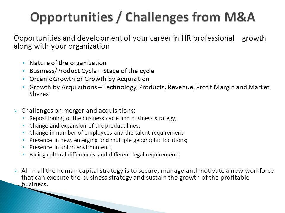 Opportunities and development of your career in HR professional – growth along with your organization Nature of the organization Business/Product Cycle – Stage of the cycle Organic Growth or Growth by Acquisition Growth by Acquisitions – Technology, Products, Revenue, Profit Margin and Market Shares  Challenges on merger and acquisitions: Repositioning of the business cycle and business strategy; Change and expansion of the product lines; Change in number of employees and the talent requirement; Presence in new, emerging and multiple geographic locations; Presence in union environment; Facing cultural differences and different legal requirements  All in all the human capital strategy is to secure; manage and motivate a new workforce that can execute the business strategy and sustain the growth of the profitable business.