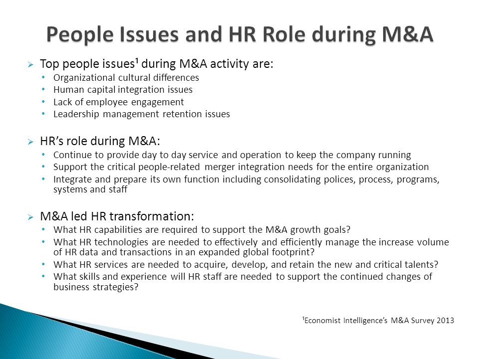  Top people issues¹ during M&A activity are: Organizational cultural differences Human capital integration issues Lack of employee engagement Leadership management retention issues  HR's role during M&A: Continue to provide day to day service and operation to keep the company running Support the critical people-related merger integration needs for the entire organization Integrate and prepare its own function including consolidating polices, process, programs, systems and staff  M&A led HR transformation: What HR capabilities are required to support the M&A growth goals.