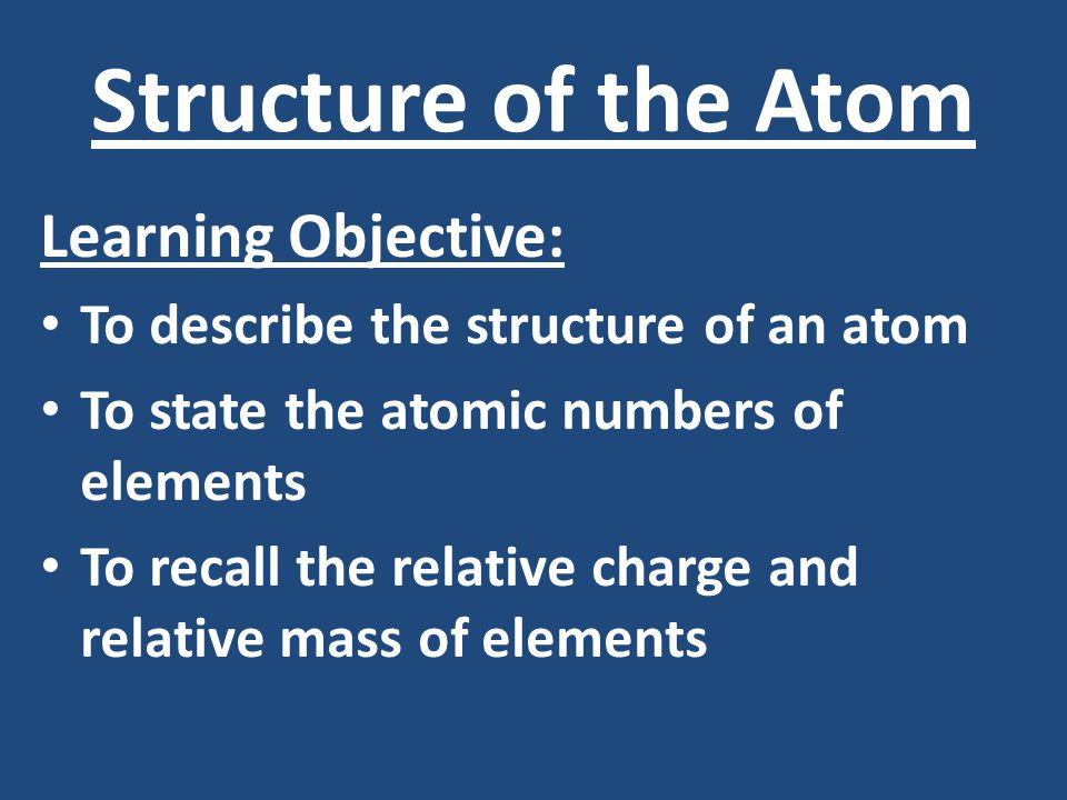 Structure of the Atom Learning Objective: To describe the structure of an atom To state the atomic numbers of elements To recall the relative charge and relative mass of elements