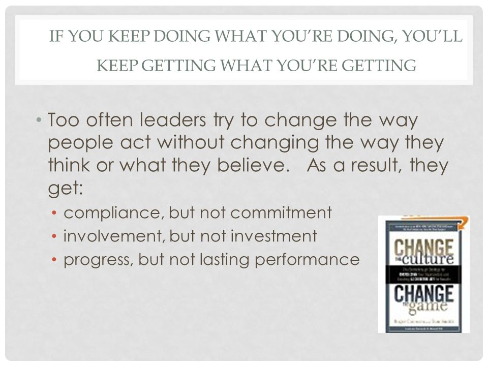 IF YOU KEEP DOING WHAT YOU'RE DOING, YOU'LL KEEP GETTING WHAT YOU'RE GETTING Too often leaders try to change the way people act without changing the way they think or what they believe.