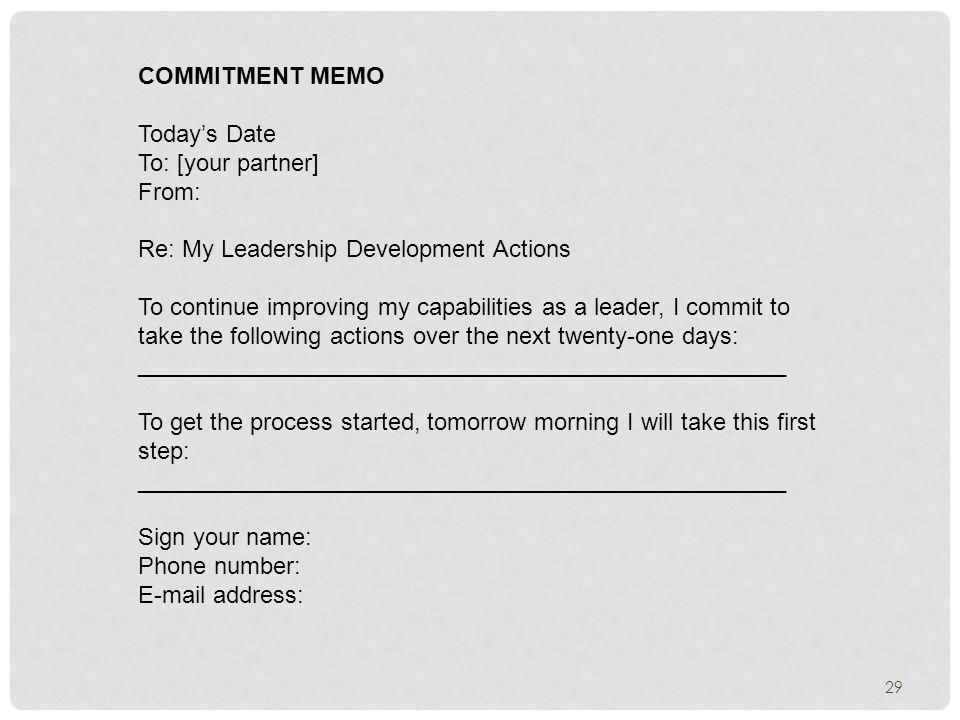 29 COMMITMENT MEMO Today's Date To: [your partner] From: Re: My Leadership Development Actions To continue improving my capabilities as a leader, I commit to take the following actions over the next twenty-one days: _________________________________________________ To get the process started, tomorrow morning I will take this first step: _________________________________________________ Sign your name: Phone number:  address: