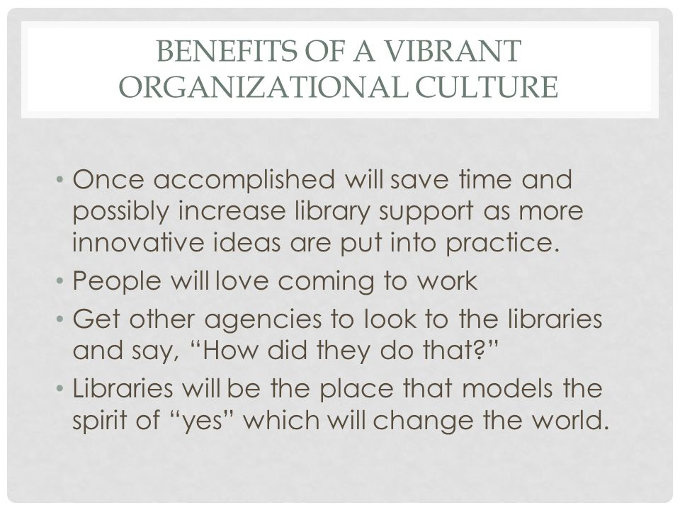 BENEFITS OF A VIBRANT ORGANIZATIONAL CULTURE Once accomplished will save time and possibly increase library support as more innovative ideas are put into practice.