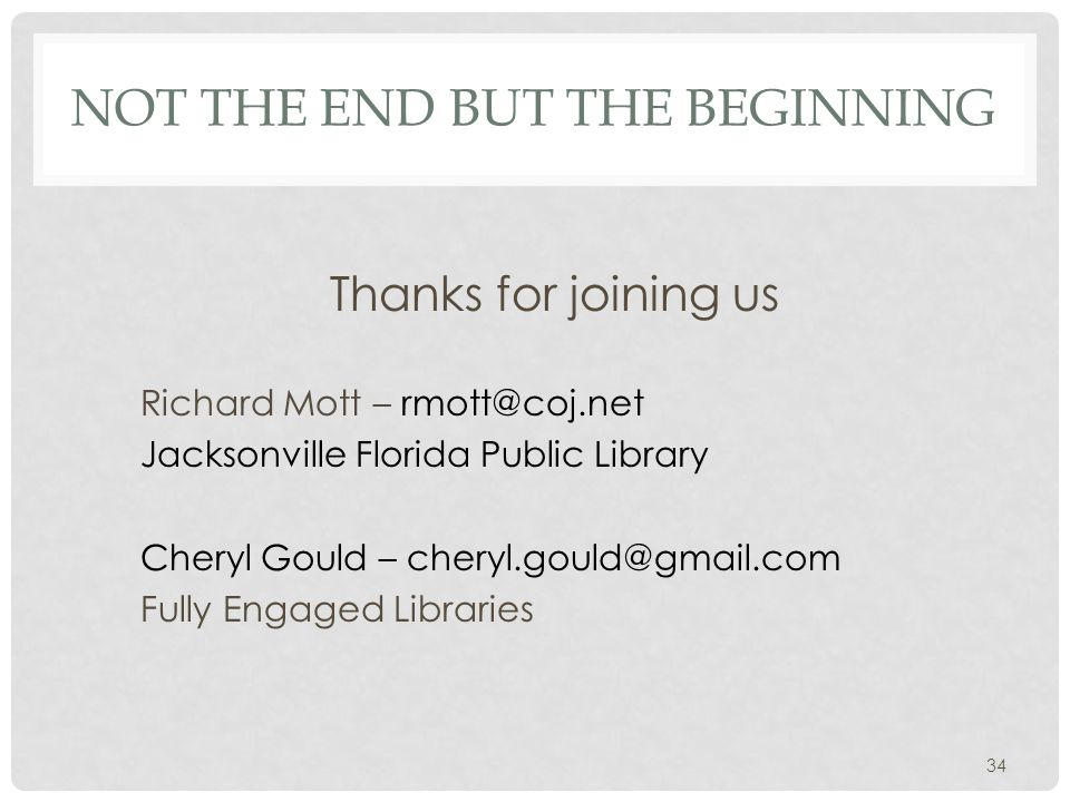 NOT THE END BUT THE BEGINNING Thanks for joining us Richard Mott – Jacksonville Florida Public Library Cheryl Gould – Fully Engaged Libraries 34