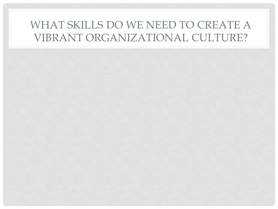WHAT SKILLS DO WE NEED TO CREATE A VIBRANT ORGANIZATIONAL CULTURE