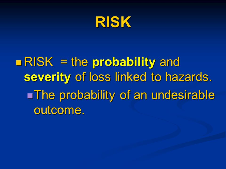 RISK RISK = the probability and severity of loss linked to hazards.