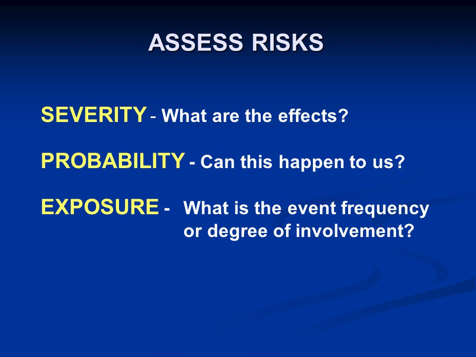 ASSESS RISKS SEVERITY - What are the effects. PROBABILITY - Can this happen to us.