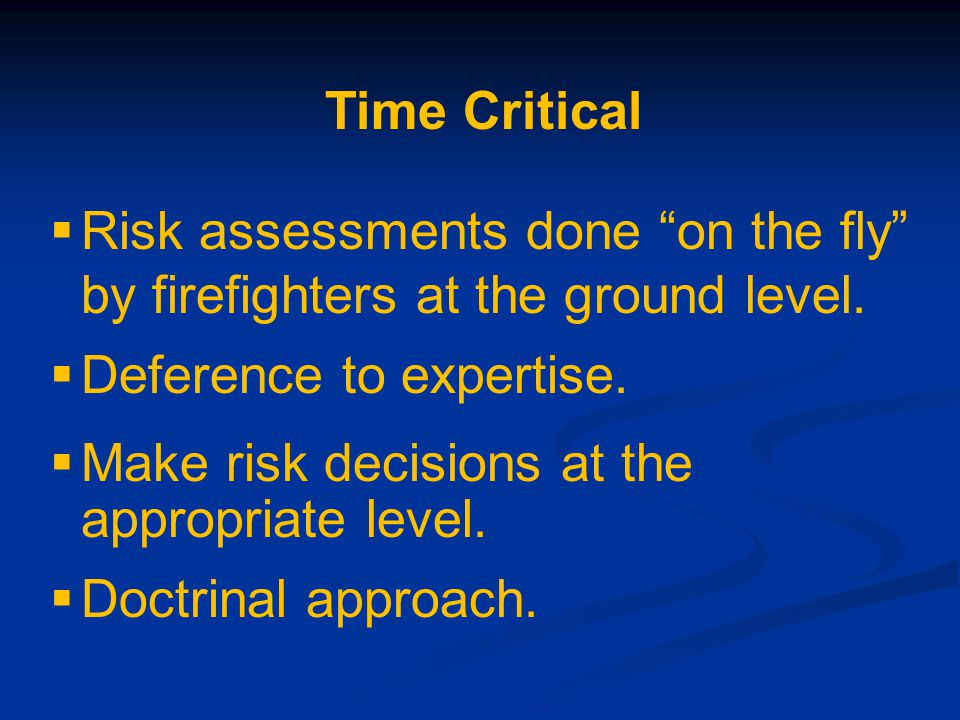 Time Critical  Risk assessments done on the fly by firefighters at the ground level.