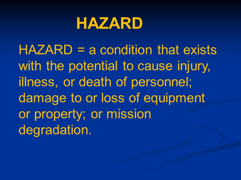 HAZARD = a condition that exists with the potential to cause injury, illness, or death of personnel; damage to or loss of equipment or property; or mission degradation.