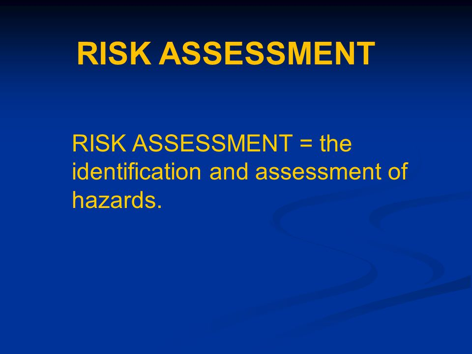 RISK ASSESSMENT = the identification and assessment of hazards. RISK ASSESSMENT